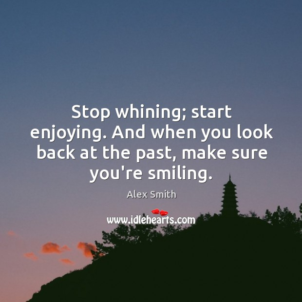 Image, Stop whining; start enjoying. And when you look back at the past,