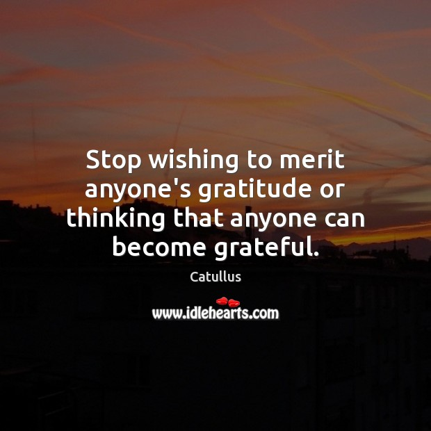 Stop wishing to merit anyone's gratitude or thinking that anyone can become grateful. Image