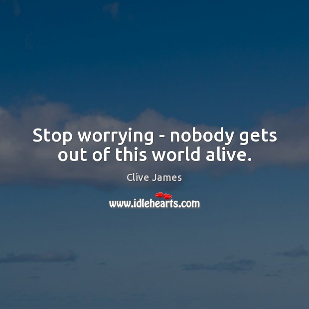 Stop worrying – nobody gets out of this world alive. Image