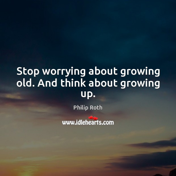 Stop worrying about growing old. And think about growing up. Philip Roth Picture Quote