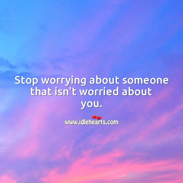 Stop worrying about someone that isn't worried about you. Worry Quotes Image