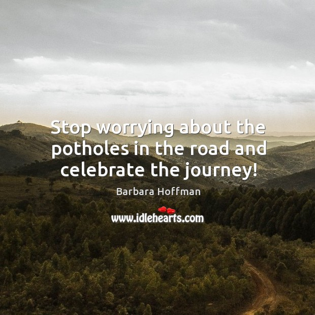 Image, Stop worrying about the potholes in the road and celebrate the journey!