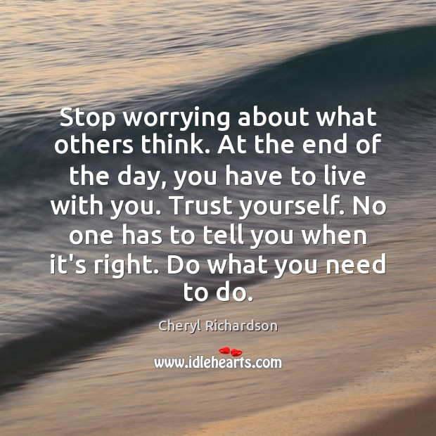 Stop worrying about what others think. At the end of the day, Cheryl Richardson Picture Quote