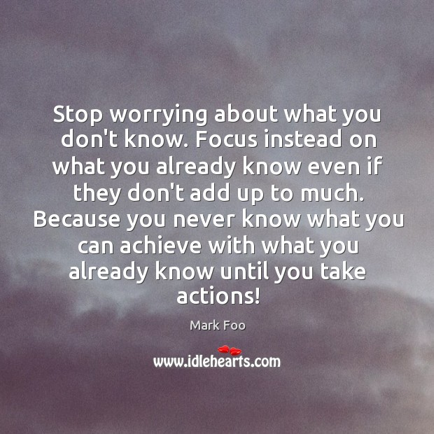 Stop worrying about what you don't know. Focus instead on what you Image