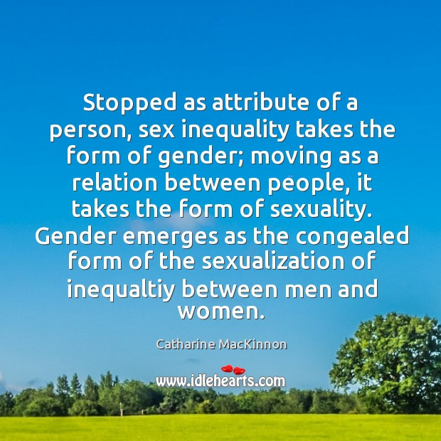 Stopped as attribute of a person, sex inequality takes the form of Catharine MacKinnon Picture Quote