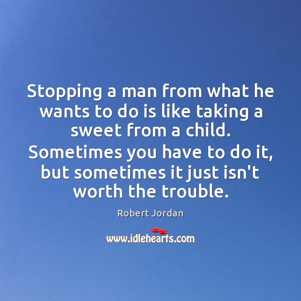 Stopping a man from what he wants to do is like taking Robert Jordan Picture Quote