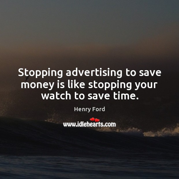 Image, Stopping advertising to save money is like stopping your watch to save time.