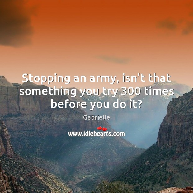 Stopping an army, isn't that something you try 300 times before you do it? Image