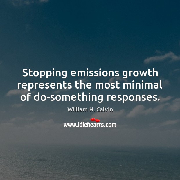 Stopping emissions growth represents the most minimal of do-something responses. Growth Quotes Image