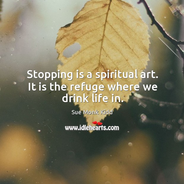 Image, Stopping is a spiritual art. It is the refuge where we drink life in.