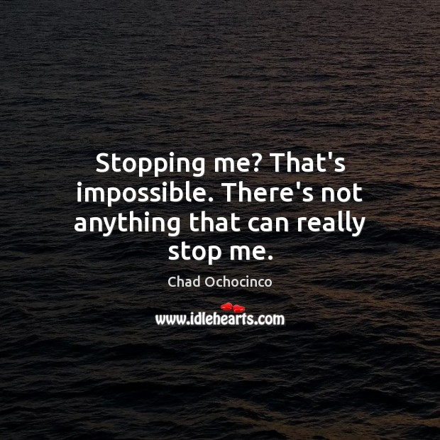 Stopping me? That's impossible. There's not anything that can really stop me. Image