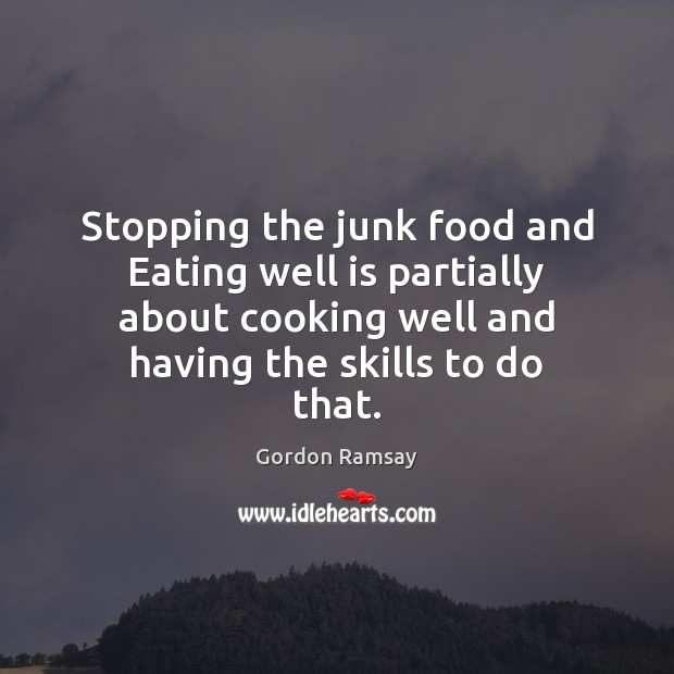 Stopping the junk food and Eating well is partially about cooking well Gordon Ramsay Picture Quote