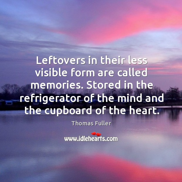Stored in the refrigerator of the mind and the cupboard of the heart. Thomas Fuller Picture Quote