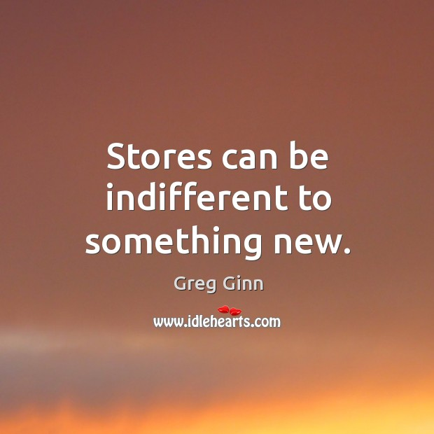 Stores can be indifferent to something new. Greg Ginn Picture Quote