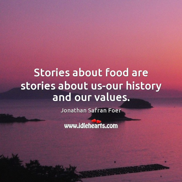 Stories about food are stories about us-our history and our values. Jonathan Safran Foer Picture Quote
