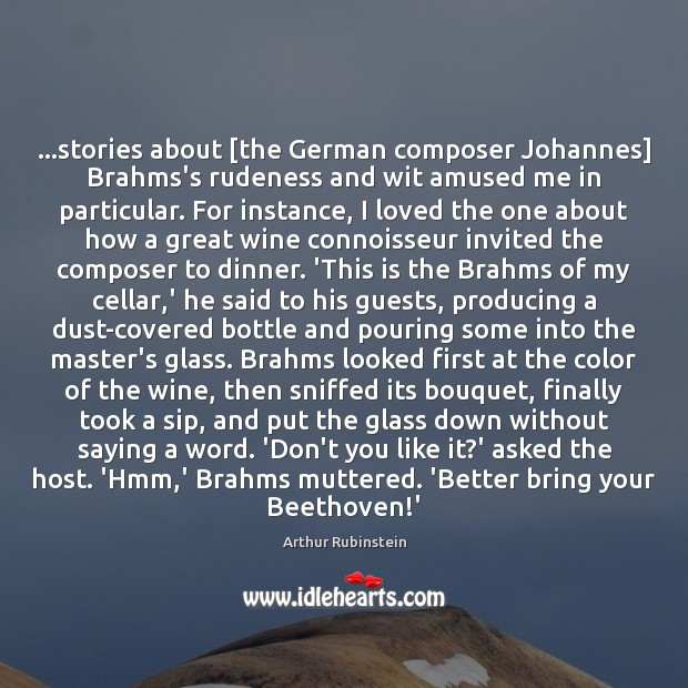 …stories about [the German composer Johannes] Brahms's rudeness and wit amused me Arthur Rubinstein Picture Quote