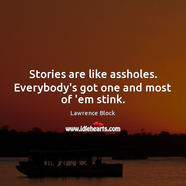 Stories are like assholes. Everybody's got one and most of 'em stink. Lawrence Block Picture Quote