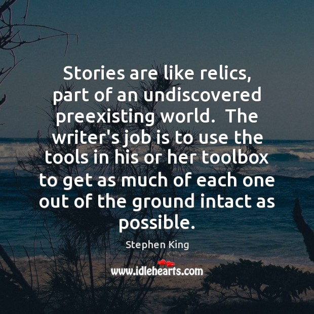 Image, Stories are like relics, part of an undiscovered preexisting world.  The writer's