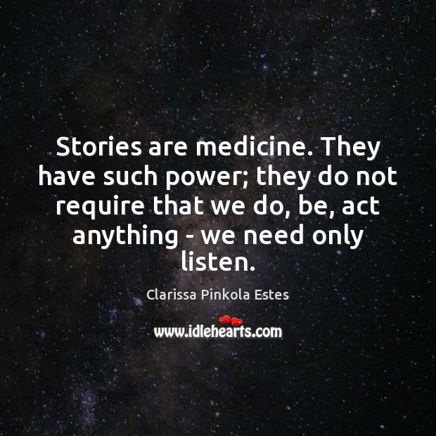 Stories are medicine. They have such power; they do not require that Clarissa Pinkola Estes Picture Quote