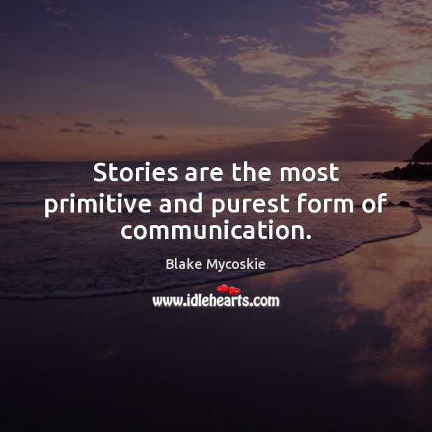 Stories are the most primitive and purest form of communication. Image
