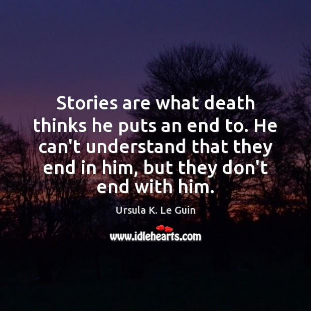 Stories are what death thinks he puts an end to. He can't Ursula K. Le Guin Picture Quote