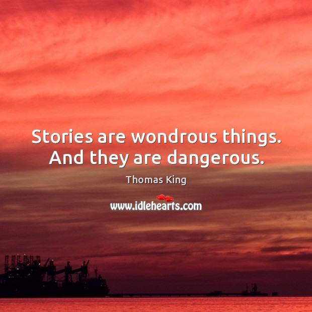 Stories are wondrous things. And they are dangerous. Image