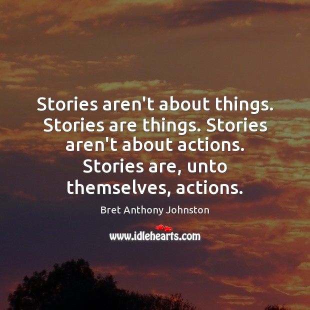 Image, Stories aren't about things. Stories are things. Stories aren't about actions. Stories