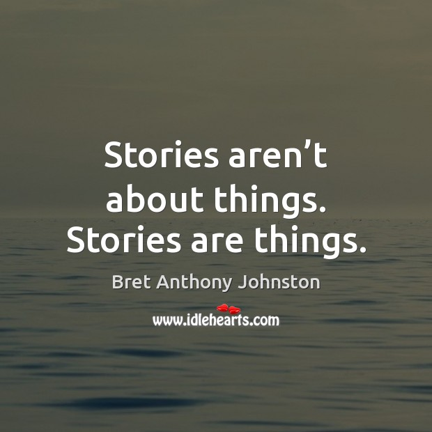 Image, Stories aren't about things. Stories are things.