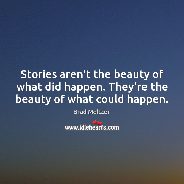 Stories aren't the beauty of what did happen. They're the beauty of what could happen. Image