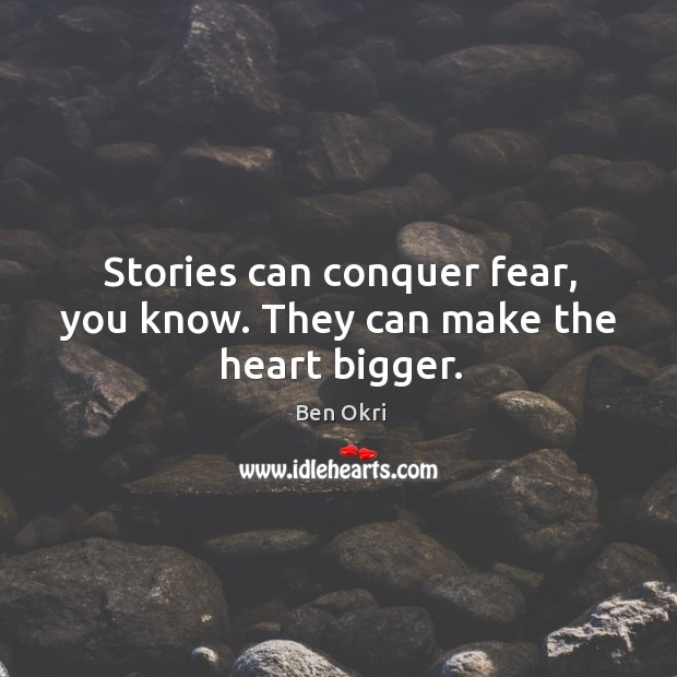 Stories can conquer fear, you know. They can make the heart bigger. Ben Okri Picture Quote