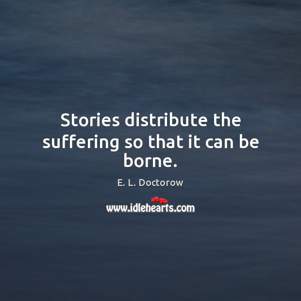 Stories distribute the suffering so that it can be borne. E. L. Doctorow Picture Quote