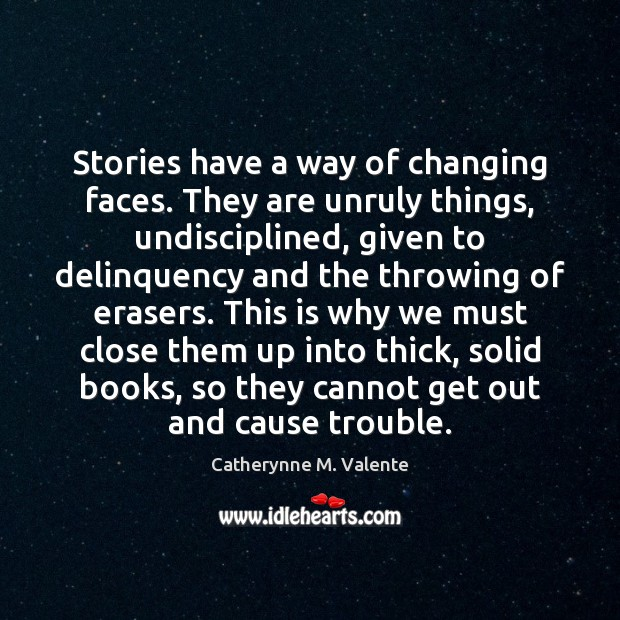 Stories have a way of changing faces. They are unruly things, undisciplined, Catherynne M. Valente Picture Quote