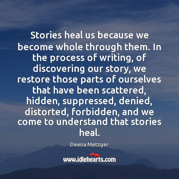 Stories heal us because we become whole through them. In the process Hidden Quotes Image