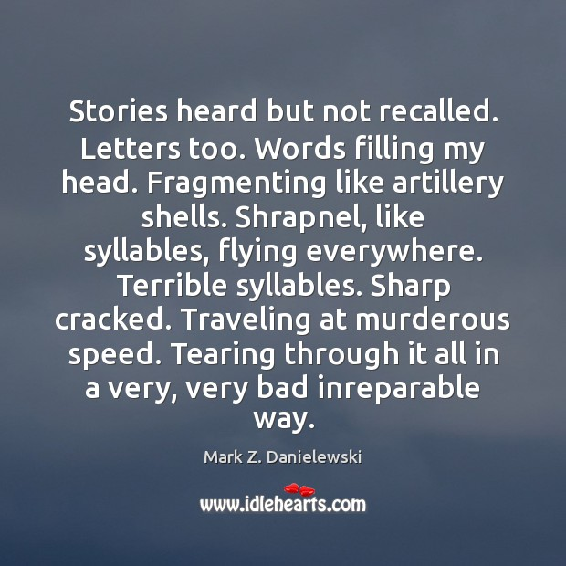 Stories heard but not recalled. Letters too. Words filling my head. Fragmenting Mark Z. Danielewski Picture Quote