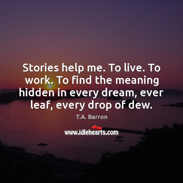 Stories help me. To live. To work. To find the meaning hidden Image