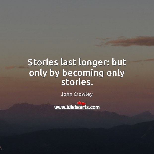 Stories last longer: but only by becoming only stories. Image