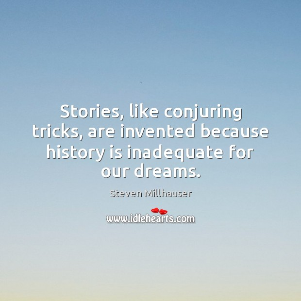 Stories, like conjuring tricks, are invented because history is inadequate for our dreams. Image