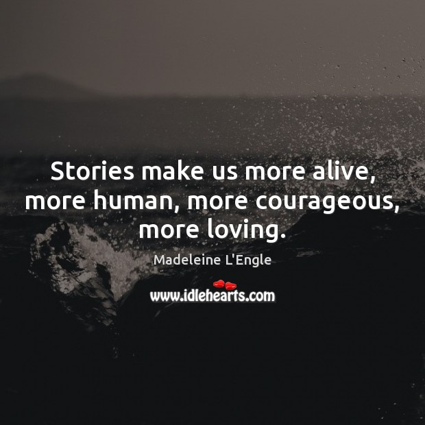 Stories make us more alive, more human, more courageous, more loving. Image