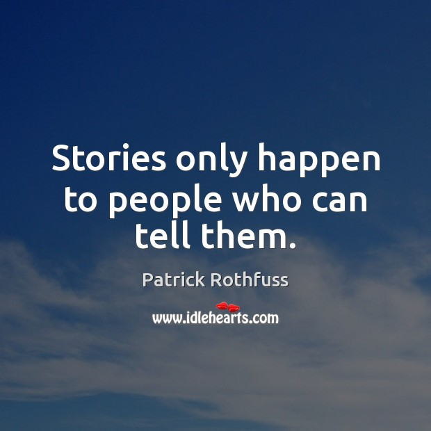 Stories only happen to people who can tell them. Image