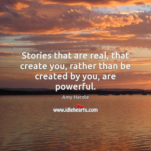 Stories that are real, that create you, rather than be created by you, are powerful. Image