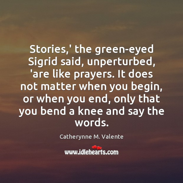 Stories,' the green-eyed Sigrid said, unperturbed, 'are like prayers. It does Catherynne M. Valente Picture Quote