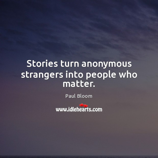 Paul Bloom Picture Quote image saying: Stories turn anonymous strangers into people who matter.