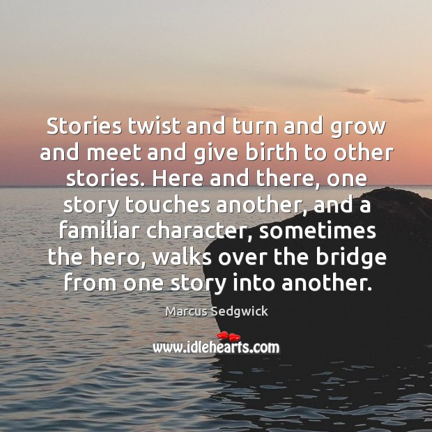 Stories twist and turn and grow and meet and give birth to Marcus Sedgwick Picture Quote