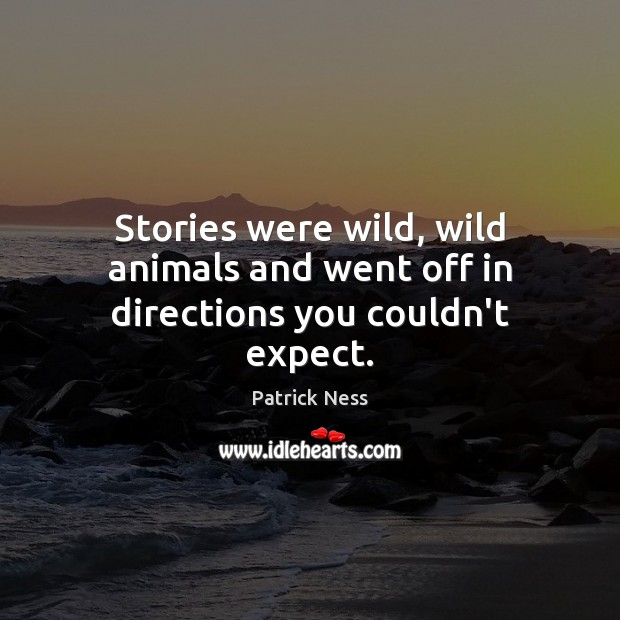 Stories were wild, wild animals and went off in directions you couldn't expect. Image