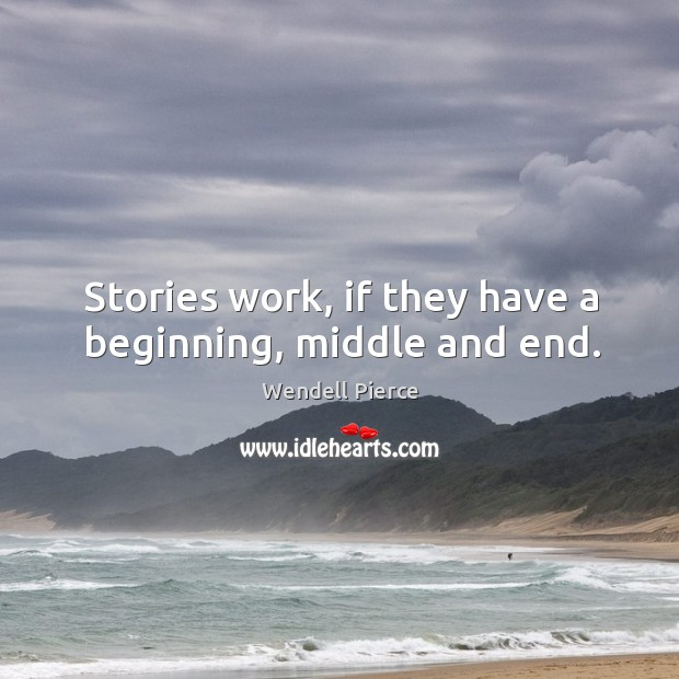 Stories work, if they have a beginning, middle and end. Wendell Pierce Picture Quote