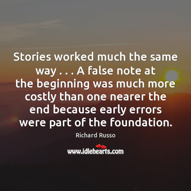 Stories worked much the same way . . . A false note at the beginning Richard Russo Picture Quote