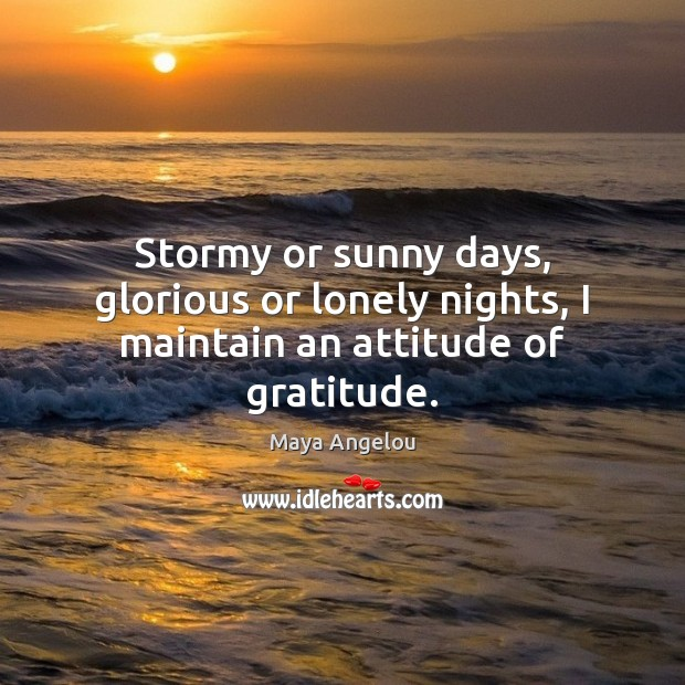 Image, Stormy or sunny days, glorious or lonely nights, I maintain an attitude of gratitude.