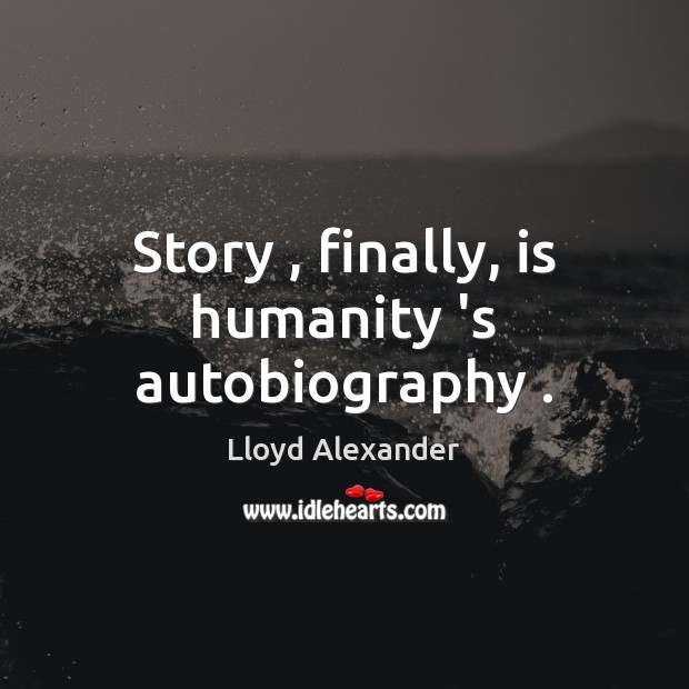 Story , finally, is humanity 's autobiography . Lloyd Alexander Picture Quote