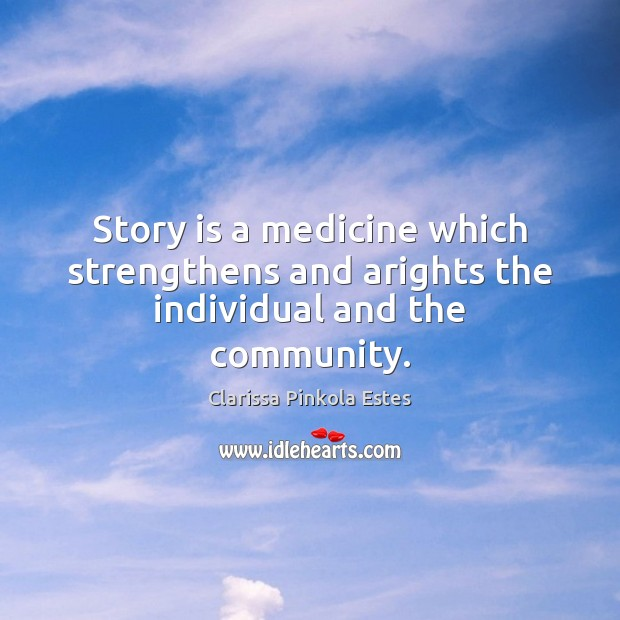 Story is a medicine which strengthens and arights the individual and the community. Clarissa Pinkola Estes Picture Quote