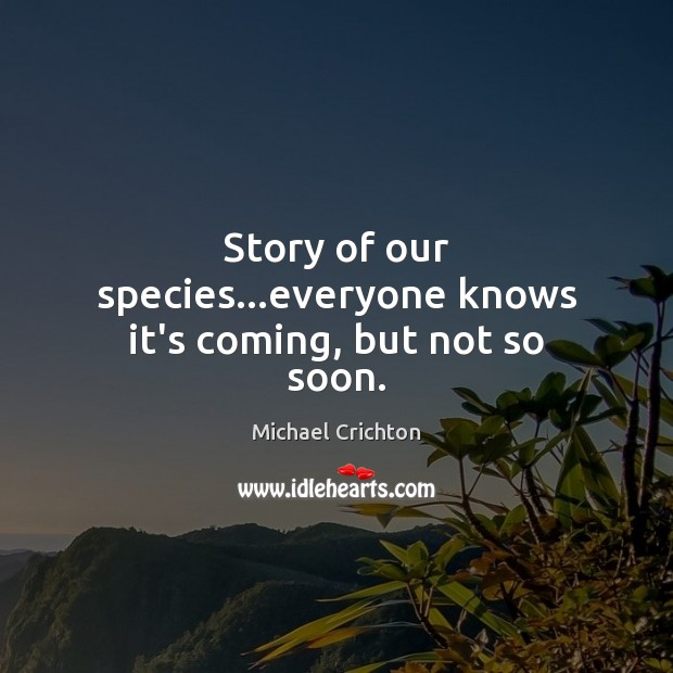 Story of our species…everyone knows it's coming, but not so soon. Michael Crichton Picture Quote